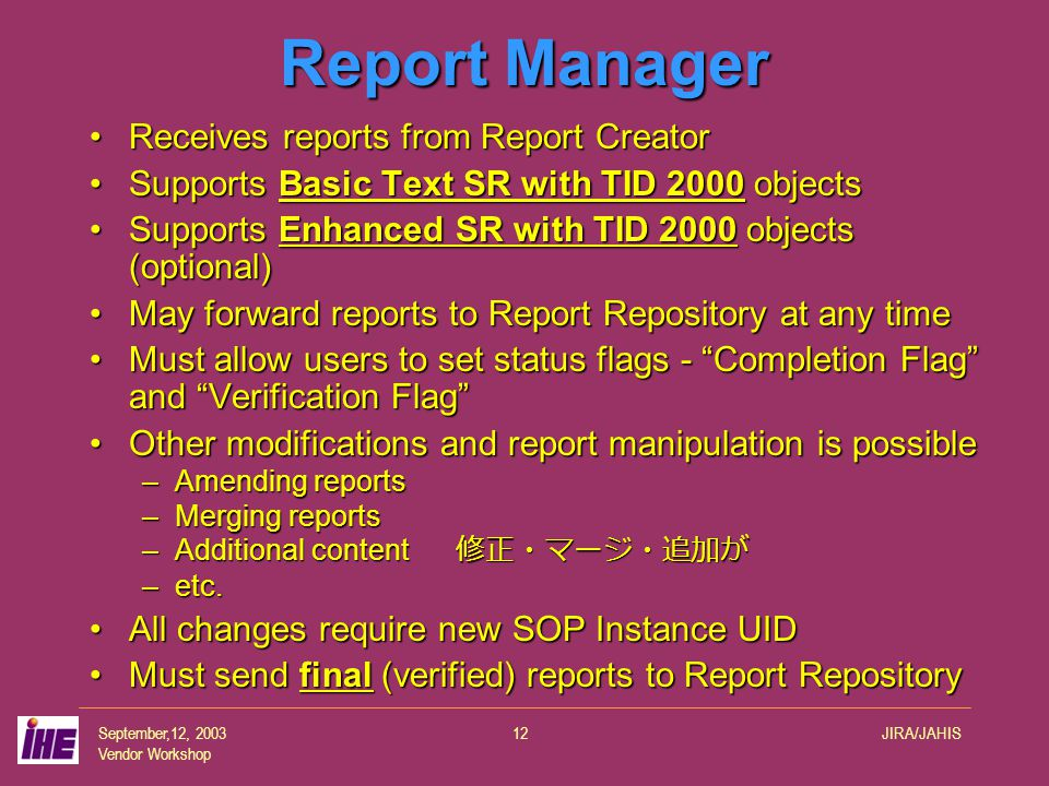 September,12, 2003 Vendor Workshop JIRA/JAHIS12 Report Manager Receives reports from Report CreatorReceives reports from Report Creator Supports Basic Text SR with TID 2000 objectsSupports Basic Text SR with TID 2000 objects Supports Enhanced SR with TID 2000 objects (optional)Supports Enhanced SR with TID 2000 objects (optional) May forward reports to Report Repository at any timeMay forward reports to Report Repository at any time Must allow users to set status flags - Completion Flag and Verification Flag Must allow users to set status flags - Completion Flag and Verification Flag Other modifications and report manipulation is possibleOther modifications and report manipulation is possible –Amending reports –Merging reports –Additional content 修正・マージ・追加が –etc.