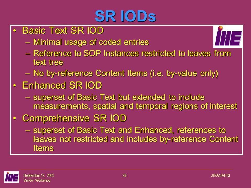 September,12, 2003 Vendor Workshop JIRA/JAHIS28 SR IODs Basic Text SR IODBasic Text SR IOD –Minimal usage of coded entries –Reference to SOP Instances restricted to leaves from text tree –No by-reference Content Items (i.e.