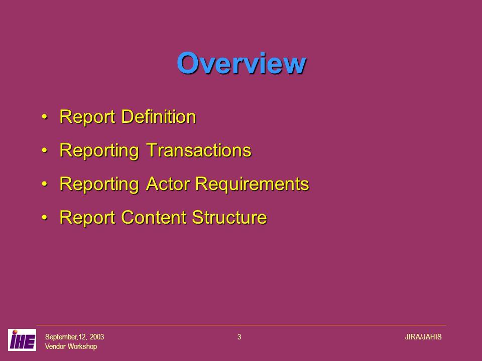 September,12, 2003 Vendor Workshop JIRA/JAHIS3 Overview Report DefinitionReport Definition Reporting TransactionsReporting Transactions Reporting Actor RequirementsReporting Actor Requirements Report Content StructureReport Content Structure