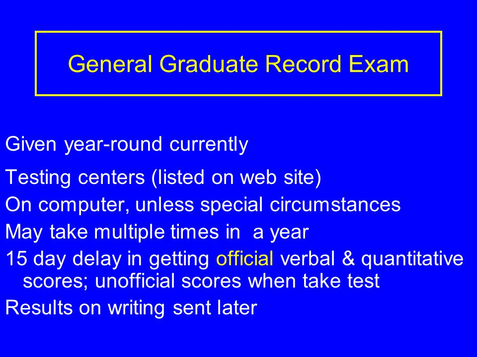 General Graduate Record Exam Given year-round currently Testing centers (listed on web site) On computer, unless special circumstances May take multiple times in a year 15 day delay in getting official verbal & quantitative scores; unofficial scores when take test Results on writing sent later