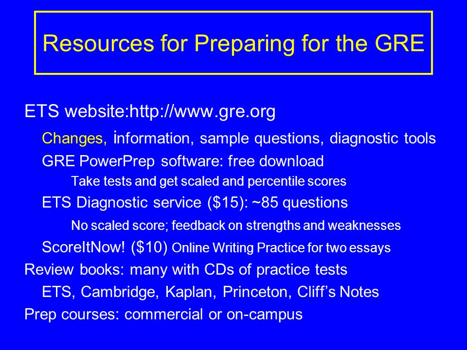 Resources for Preparing for the GRE ETS website:http://www.gre.org Changes, i nformation, sample questions, diagnostic tools GRE PowerPrep software: free download Take tests and get scaled and percentile scores ETS Diagnostic service ($15): ~85 questions No scaled score; feedback on strengths and weaknesses ScoreItNow.