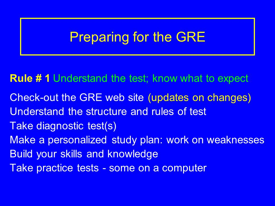 Preparing for the GRE Rule # 1 Understand the test; know what to expect Check-out the GRE web site (updates on changes) Understand the structure and rules of test Take diagnostic test(s) Make a personalized study plan: work on weaknesses Build your skills and knowledge Take practice tests - some on a computer