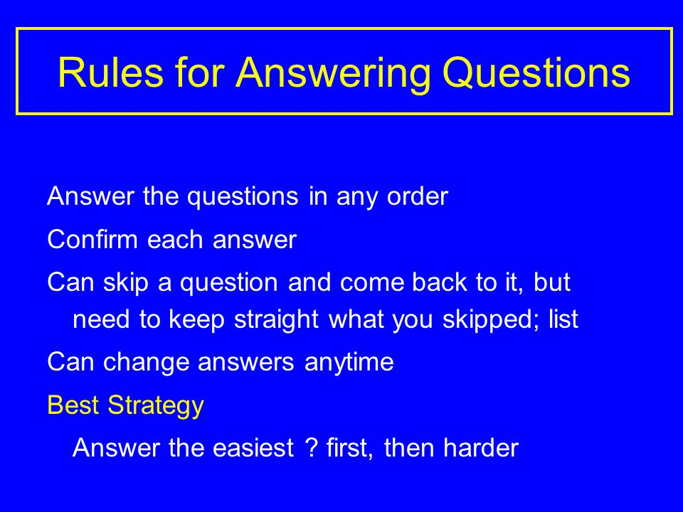 Rules for Answering Questions Answer the questions in any order Confirm each answer Can skip a question and come back to it, but need to keep straight what you skipped; list Can change answers anytime Best Strategy Answer the easiest .