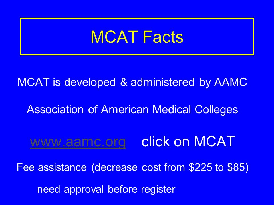 MCAT Facts MCAT is developed & administered by AAMC Association of American Medical Colleges www.aamc.orgwww.aamc.org click on MCAT Fee assistance (decrease cost from $225 to $85) need approval before register