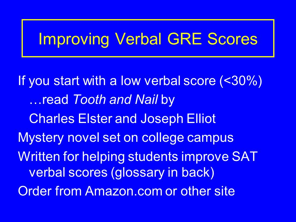 Improving Verbal GRE Scores If you start with a low verbal score (<30%) …read Tooth and Nail by Charles Elster and Joseph Elliot Mystery novel set on college campus Written for helping students improve SAT verbal scores (glossary in back) Order from Amazon.com or other site