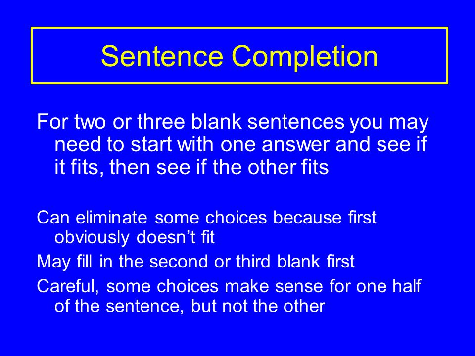 Sentence Completion For two or three blank sentences you may need to start with one answer and see if it fits, then see if the other fits Can eliminate some choices because first obviously doesn't fit May fill in the second or third blank first Careful, some choices make sense for one half of the sentence, but not the other