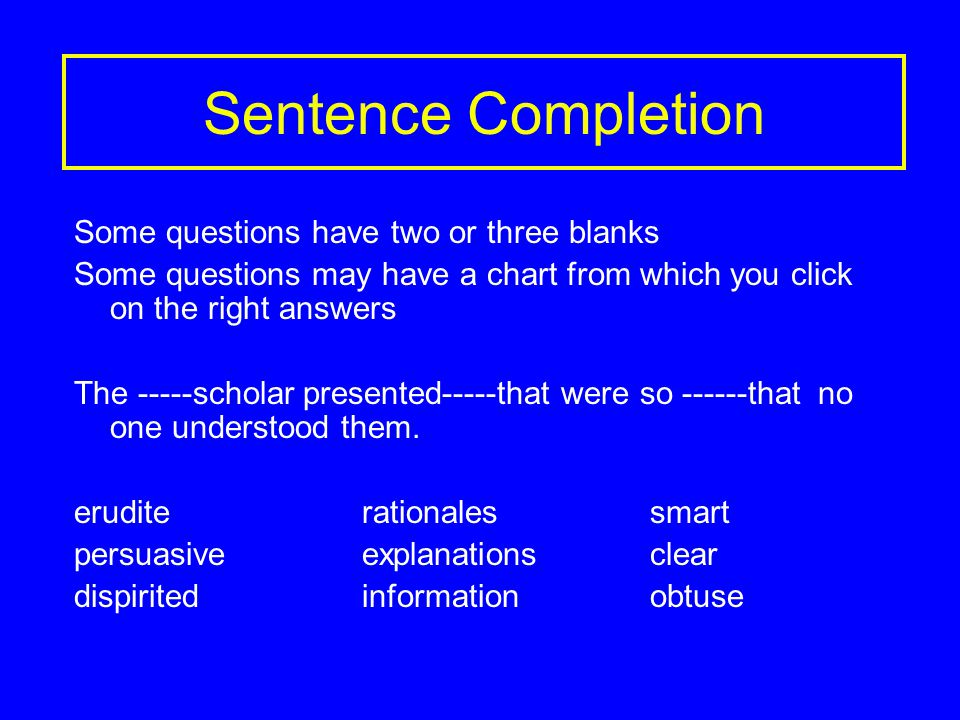 Sentence Completion Some questions have two or three blanks Some questions may have a chart from which you click on the right answers The -----scholar presented-----that were so ------that no one understood them.