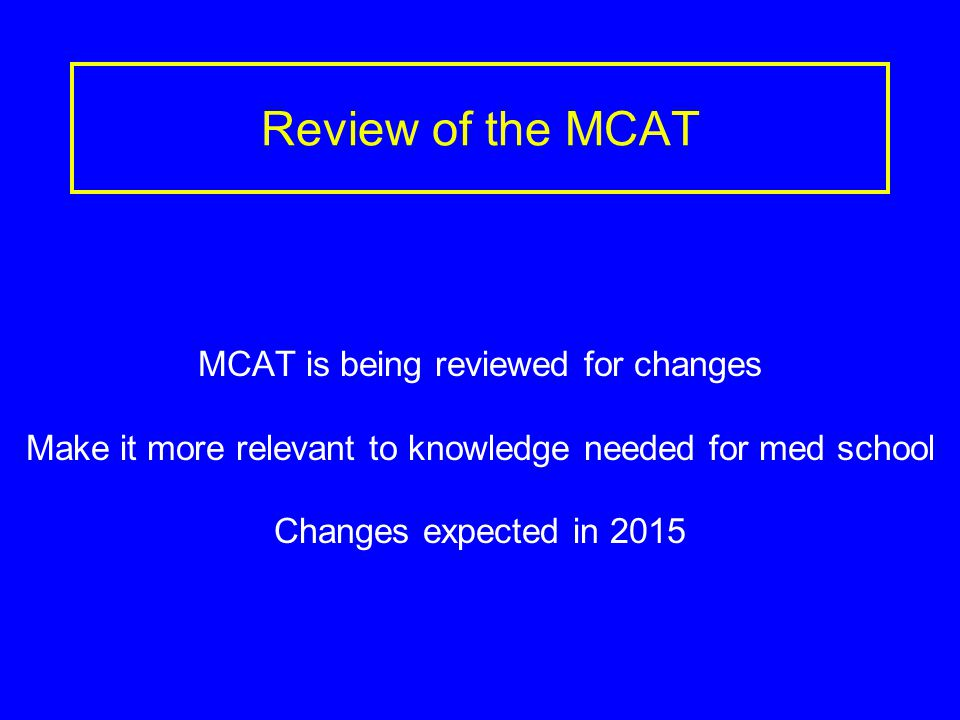 Review of the MCAT MCAT is being reviewed for changes Make it more relevant to knowledge needed for med school Changes expected in 2015