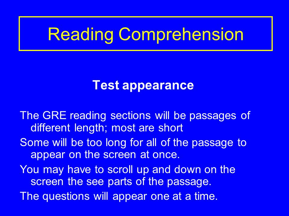 Reading Comprehension Test appearance The GRE reading sections will be passages of different length; most are short Some will be too long for all of the passage to appear on the screen at once.
