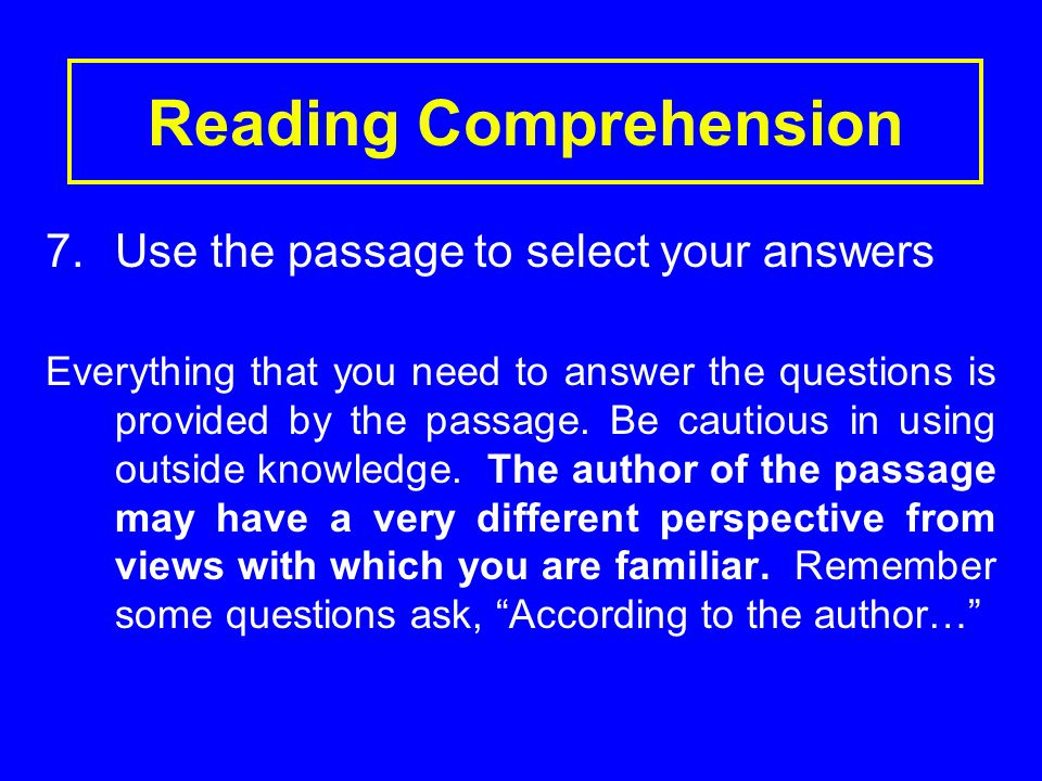 Reading Comprehension 7.Use the passage to select your answers Everything that you need to answer the questions is provided by the passage.