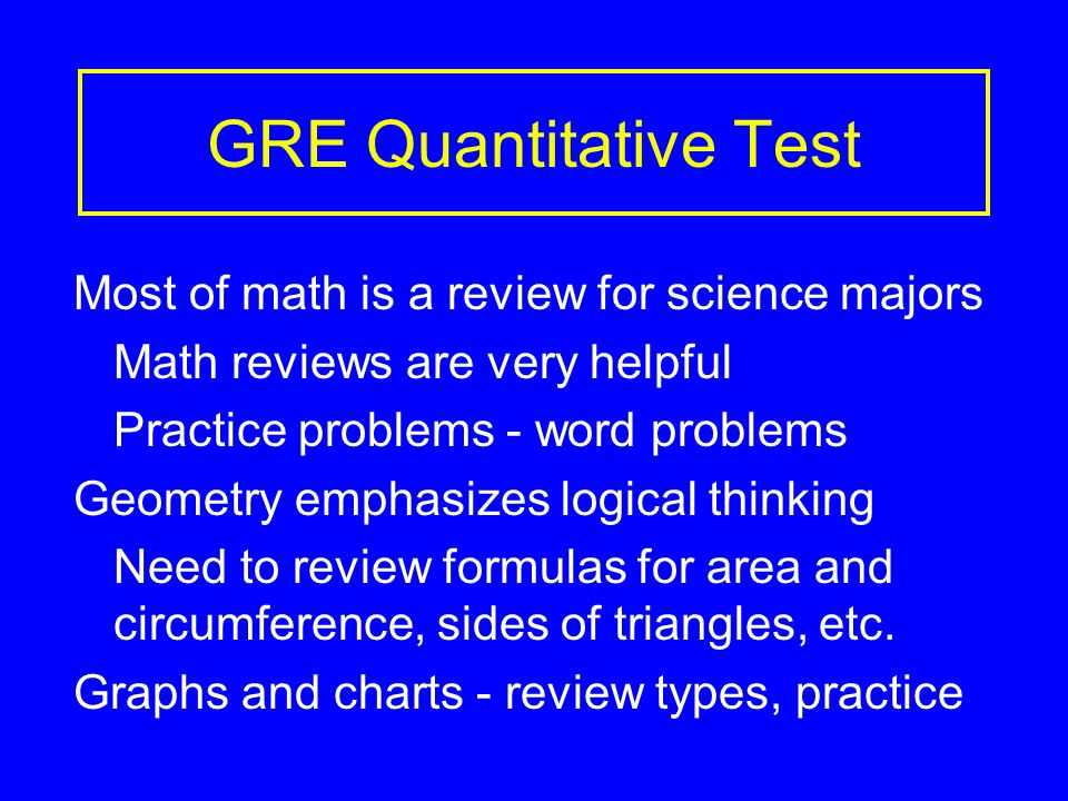 GRE Quantitative Test Most of math is a review for science majors Math reviews are very helpful Practice problems - word problems Geometry emphasizes logical thinking Need to review formulas for area and circumference, sides of triangles, etc.