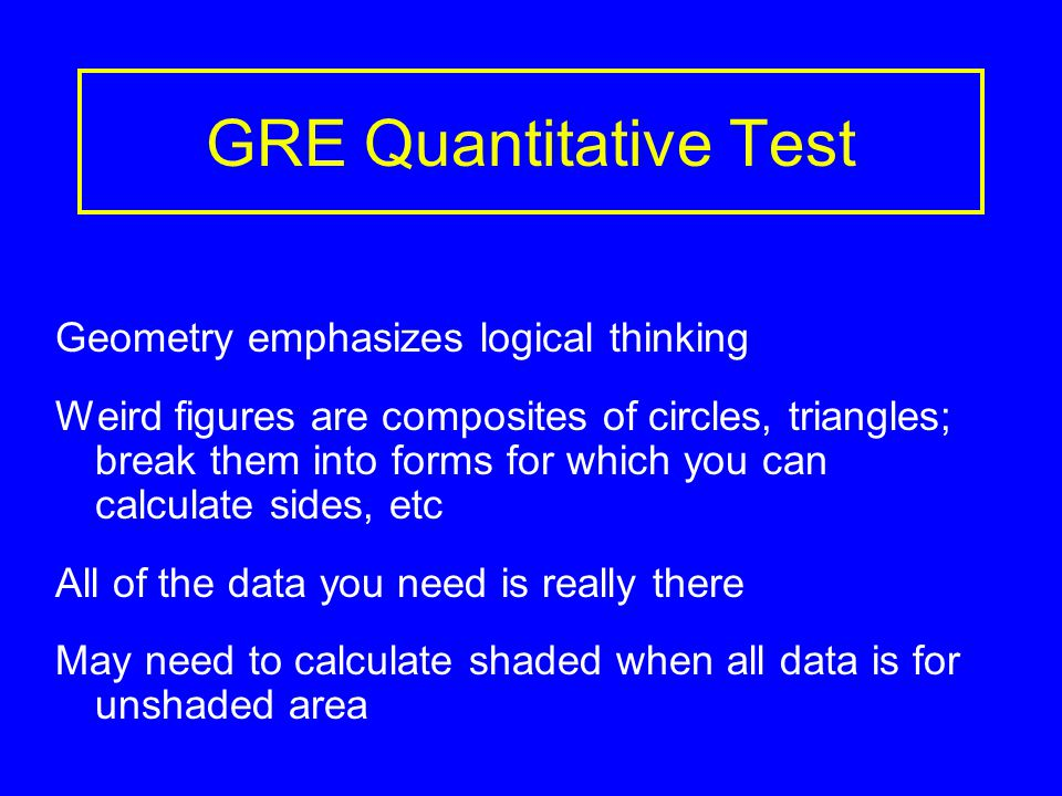 GRE Quantitative Test Geometry emphasizes logical thinking Weird figures are composites of circles, triangles; break them into forms for which you can calculate sides, etc All of the data you need is really there May need to calculate shaded when all data is for unshaded area