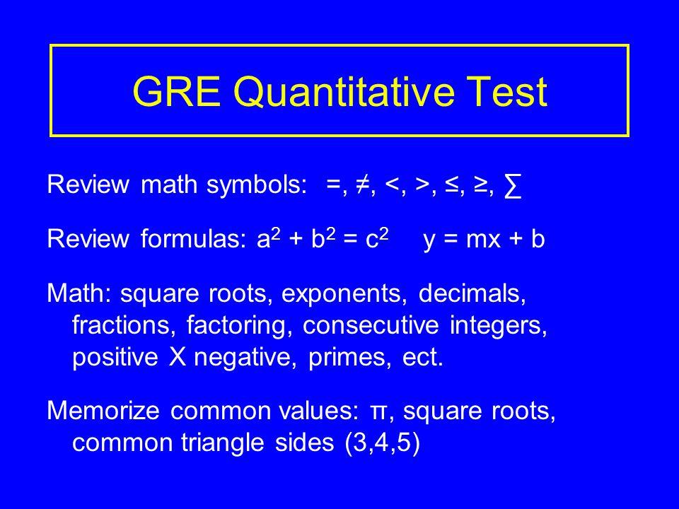 GRE Quantitative Test Review math symbols: =, ≠,, ≤, ≥, ∑ Review formulas: a 2 + b 2 = c 2 y = mx + b Math: square roots, exponents, decimals, fractions, factoring, consecutive integers, positive X negative, primes, ect.