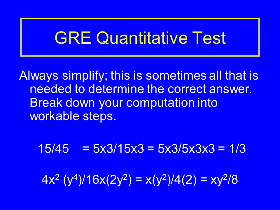 GRE Quantitative Test Always simplify; this is sometimes all that is needed to determine the correct answer.
