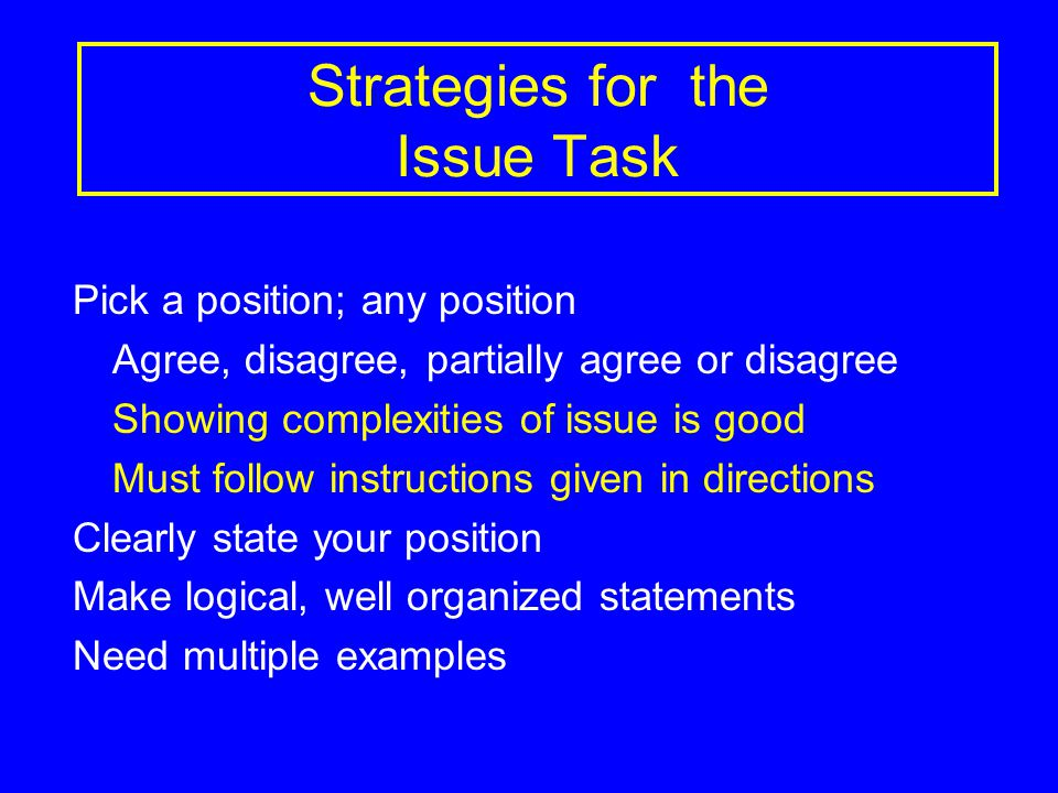 Strategies for the Issue Task Pick a position; any position Agree, disagree, partially agree or disagree Showing complexities of issue is good Must follow instructions given in directions Clearly state your position Make logical, well organized statements Need multiple examples
