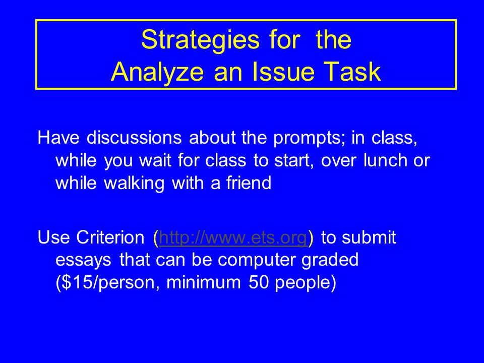Strategies for the Analyze an Issue Task Have discussions about the prompts; in class, while you wait for class to start, over lunch or while walking with a friend Use Criterion (http://www.ets.org) to submit essays that can be computer graded ($15/person, minimum 50 people)http://www.ets.org