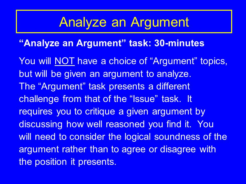 Analyze an Argument Analyze an Argument task: 30-minutes You will NOT have a choice of Argument topics, but will be given an argument to analyze.