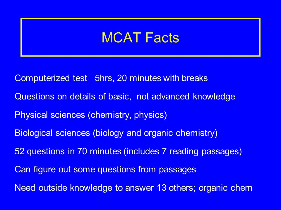 MCAT Verbal Reasoning Test A lot of medical school involves learning by reading Important score for many schools Tests comprehension and speed Tests evaluation, application, incorporation of new material 7 reading passages ~600 words/passage Can see the passage and the questions ahead of time 40 questions in 60 minutes