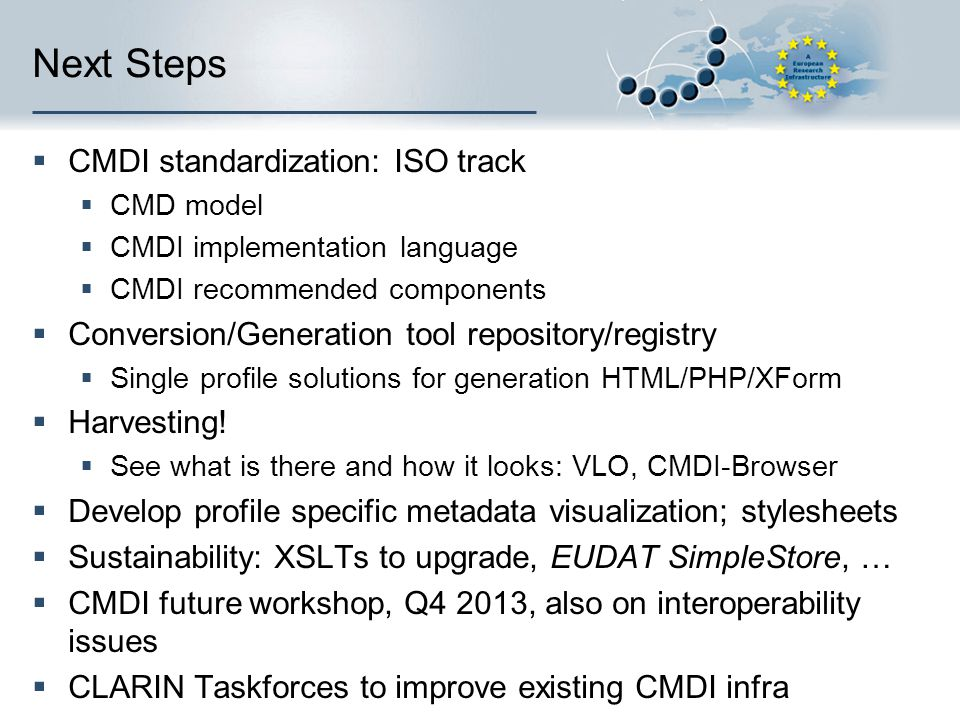 Next Steps  CMDI standardization: ISO track  CMD model  CMDI implementation language  CMDI recommended components  Conversion/Generation tool repository/registry  Single profile solutions for generation HTML/PHP/XForm  Harvesting.