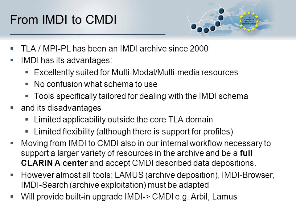 Three steps to heaven 1.Internal IMDI, external CMDI (OAI harvesting)  imdi2cmdi transformation  Specific ones for special IMDI profiles 2.Hybrid archive: internal IMDI & CMDI metadata records  CMDI records are directly accessible from outside and inside for new CMDI capable tools  Internal information systems consume IMDIfied CMDI via a cimdi2imdi transformation (with information loss!)  CMDI records need to be inserted in the archive by hand 3.CMDI archive: all metadata is in CMDI format  Requires adaptation of (almost) all tools
