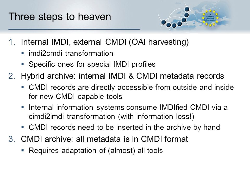 Three steps to heaven 1.Internal IMDI, external CMDI (OAI harvesting)  imdi2cmdi transformation  Specific ones for special IMDI profiles 2.Hybrid archive: internal IMDI & CMDI metadata records  CMDI records are directly accessible from outside and inside for new CMDI capable tools  Internal information systems consume IMDIfied CMDI via a cimdi2imdi transformation (with information loss!)  CMDI records need to be inserted in the archive by hand 3.CMDI archive: all metadata is in CMDI format  Requires adaptation of (almost) all tools