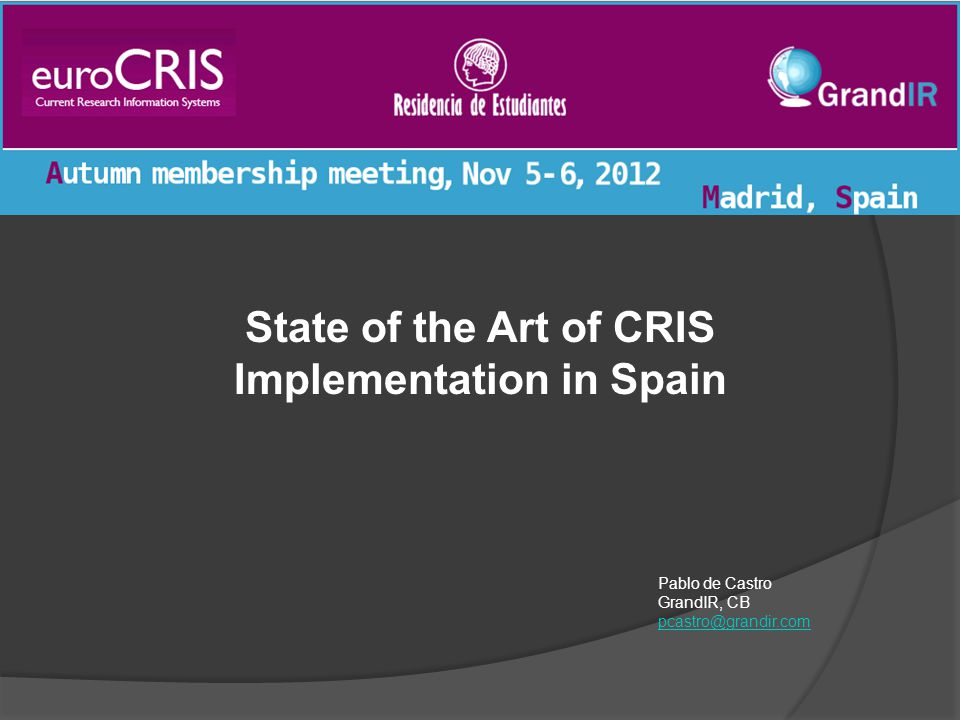 State of the Art of CRIS Implementation in Spain Pablo de Castro GrandIR, CB pcastro@grandir.com pcastro@grandir.com