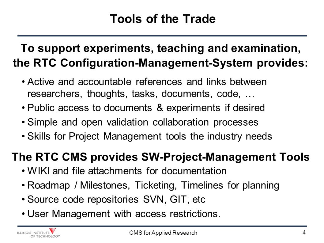 4 CMS for Applied Research Tools of the Trade To support experiments, teaching and examination, the RTC Configuration-Management-System provides: Active and accountable references and links between researchers, thoughts, tasks, documents, code, … Public access to documents & experiments if desired Simple and open validation collaboration processes Skills for Project Management tools the industry needs The RTC CMS provides SW-Project-Management Tools WIKI and file attachments for documentation Roadmap / Milestones, Ticketing, Timelines for planning Source code repositories SVN, GIT, etc User Management with access restrictions.