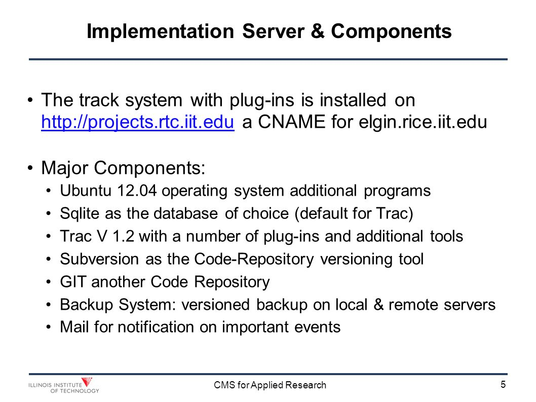 5 CMS for Applied Research Implementation Server & Components The track system with plug-ins is installed on http://projects.rtc.iit.edu a CNAME for elgin.rice.iit.edu http://projects.rtc.iit.edu Major Components: Ubuntu 12.04 operating system additional programs Sqlite as the database of choice (default for Trac) Trac V 1.2 with a number of plug-ins and additional tools Subversion as the Code-Repository versioning tool GIT another Code Repository Backup System: versioned backup on local & remote servers Mail for notification on important events