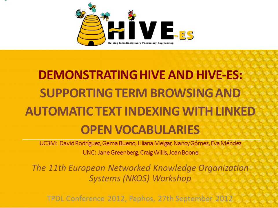 DEMONSTRATING HIVE AND HIVE-ES: SUPPORTING TERM BROWSING AND AUTOMATIC TEXT INDEXING WITH LINKED OPEN VOCABULARIES UC3M: David Rodríguez, Gema Bueno, Liliana Melgar, Nancy Gómez, Eva Méndez UNC: Jane Greenberg, Craig Willis, Joan Boone The 11th European Networked Knowledge Organization Systems (NKOS) Workshop TPDL Conference 2012, Paphos, 27th September 2012 -