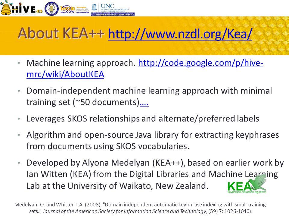 About KEA++ About KEA++ http://www.nzdl.org/Kea/ http://www.nzdl.org/Kea/ Machine learning approach. http://code.google.com/p/hive- mrc/wiki/AboutKEAh