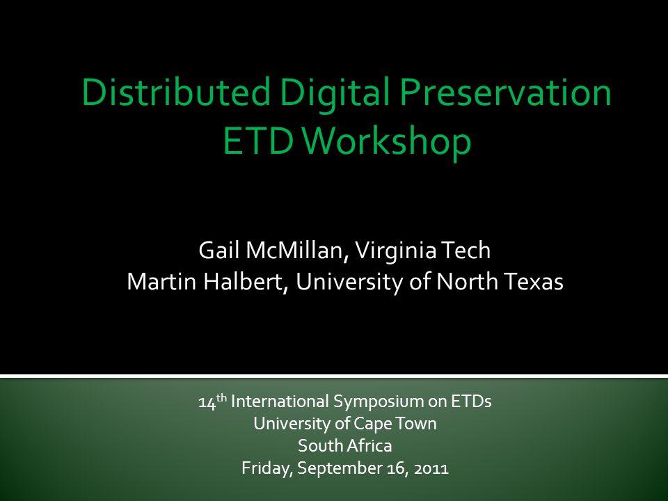 Distributed Digital Preservation ETD Workshop Gail McMillan, Virginia Tech Martin Halbert, University of North Texas 14 th International Symposium on ETDs University of Cape Town South Africa Friday, September 16, 2011