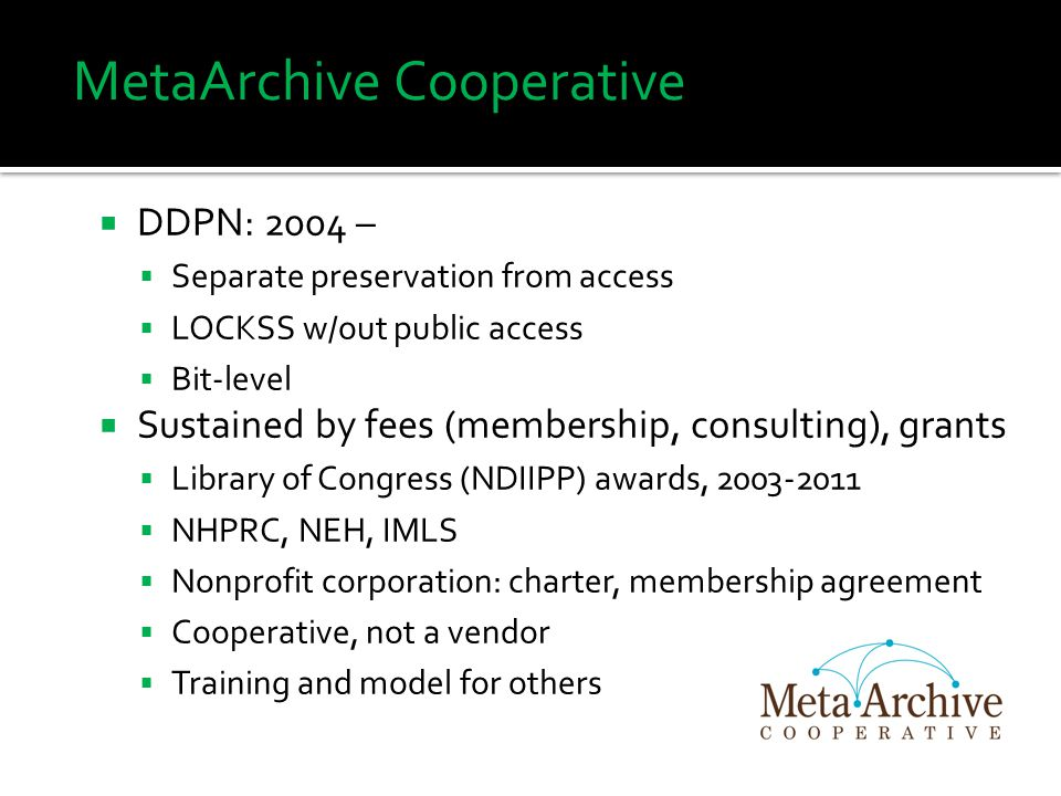 MetaArchive Cooperative  DDPN: 2004 –  Separate preservation from access  LOCKSS w/out public access  Bit-level  Sustained by fees (membership, c