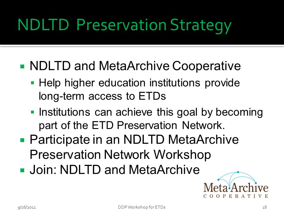 NDLTD Preservation Strategy  NDLTD and MetaArchive Cooperative  Help higher education institutions provide long-term access to ETDs  Institutions c
