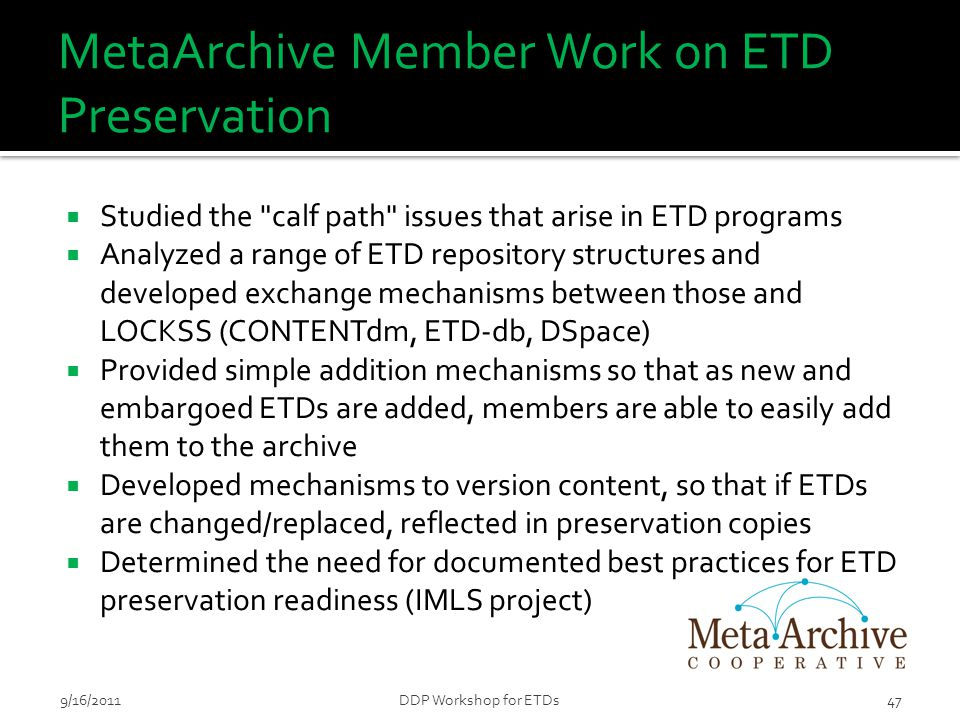 MetaArchive Member Work on ETD Preservation  Studied the calf path issues that arise in ETD programs  Analyzed a range of ETD repository structures and developed exchange mechanisms between those and LOCKSS (CONTENTdm, ETD-db, DSpace)  Provided simple addition mechanisms so that as new and embargoed ETDs are added, members are able to easily add them to the archive  Developed mechanisms to version content, so that if ETDs are changed/replaced, reflected in preservation copies  Determined the need for documented best practices for ETD preservation readiness (IMLS project) 9/16/2011DDP Workshop for ETDs47