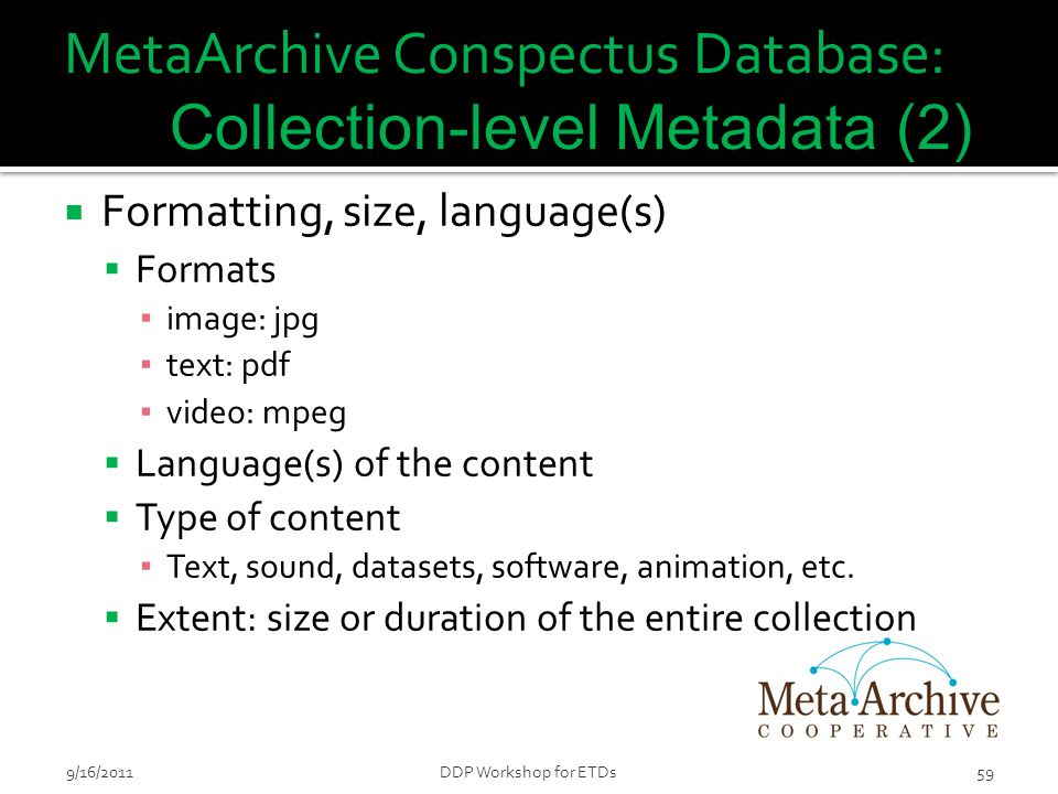 MetaArchive Conspectus Database: Collection-level Metadata (2)  Formatting, size, language(s)  Formats ▪ image: jpg ▪ text: pdf ▪ video: mpeg  Lang