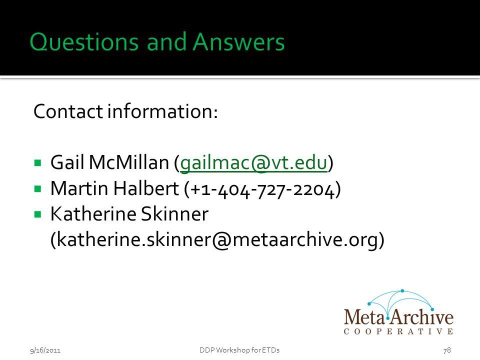 Contact information:  Gail McMillan (gailmac@vt.edu)gailmac@vt.edu  Martin Halbert (+1-404-727-2204)  Katherine Skinner (katherine.skinner@metaarchive.org) 789/16/2011DDP Workshop for ETDs