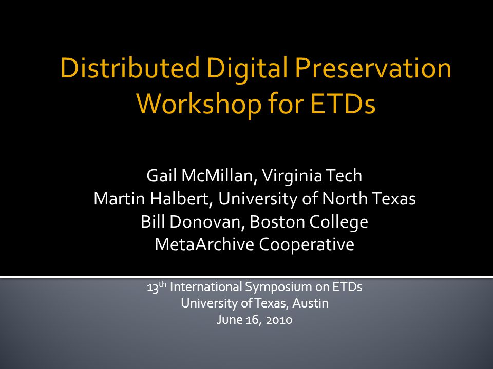 Distributed Digital Preservation Workshop for ETDs Gail McMillan, Virginia Tech Martin Halbert, University of North Texas Bill Donovan, Boston College MetaArchive Cooperative 13 th International Symposium on ETDs University of Texas, Austin June 16, 2010