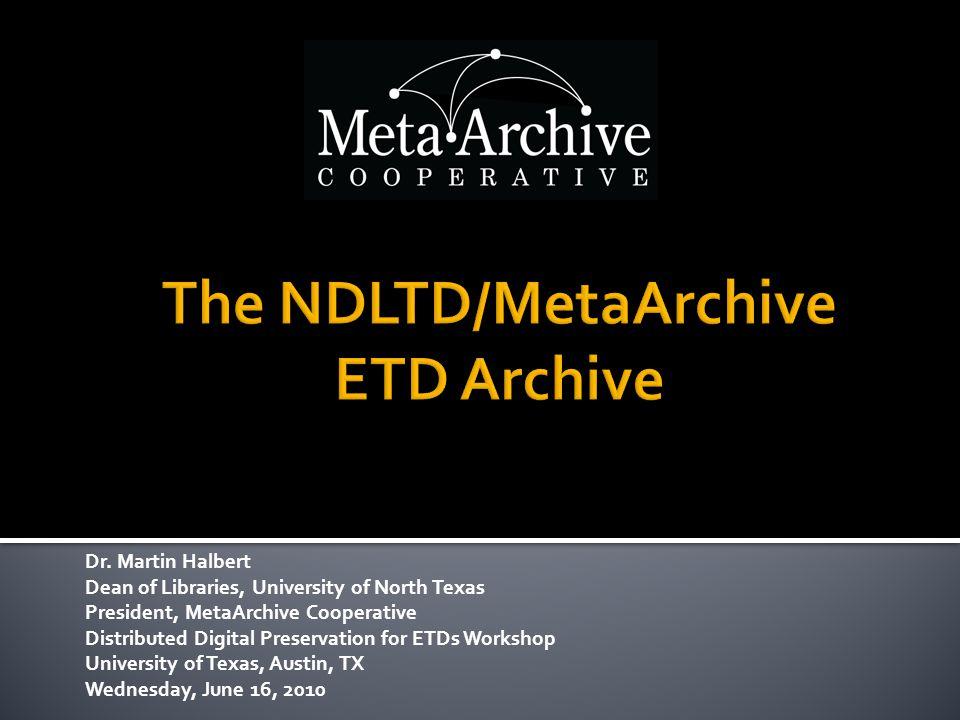 Dr. Martin Halbert Dean of Libraries, University of North Texas President, MetaArchive Cooperative Distributed Digital Preservation for ETDs Workshop