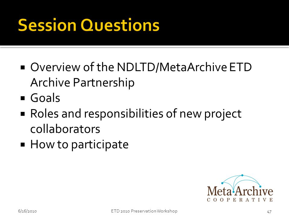  Overview of the NDLTD/MetaArchive ETD Archive Partnership  Goals  Roles and responsibilities of new project collaborators  How to participate 6/16/201047ETD 2010 Preservation Workshop