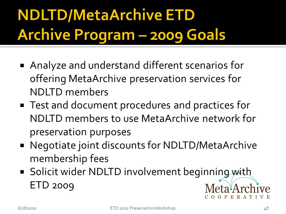  Analyze and understand different scenarios for offering MetaArchive preservation services for NDLTD members  Test and document procedures and practices for NDLTD members to use MetaArchive network for preservation purposes  Negotiate joint discounts for NDLTD/MetaArchive membership fees  Solicit wider NDLTD involvement beginning with ETD 2009 6/16/201048ETD 2010 Preservation Workshop