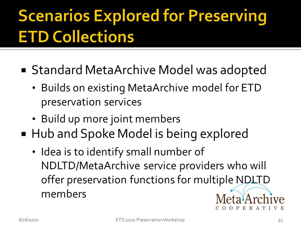  Standard MetaArchive Model was adopted Builds on existing MetaArchive model for ETD preservation services Build up more joint members  Hub and Spoke Model is being explored Idea is to identify small number of NDLTD/MetaArchive service providers who will offer preservation functions for multiple NDLTD members 6/16/201051ETD 2010 Preservation Workshop
