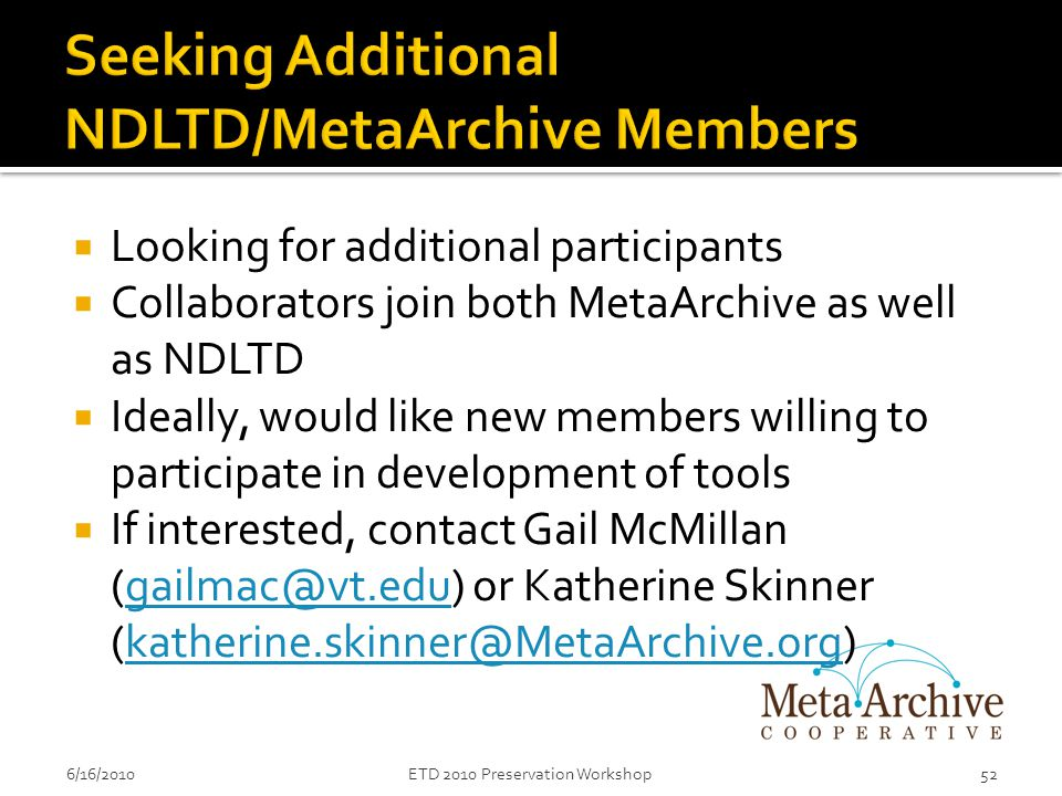  Looking for additional participants  Collaborators join both MetaArchive as well as NDLTD  Ideally, would like new members willing to participate in development of tools  If interested, contact Gail McMillan (gailmac@vt.edu) or Katherine Skinner (katherine.skinner@MetaArchive.org)gailmac@vt.edukatherine.skinner@MetaArchive.org 6/16/201052ETD 2010 Preservation Workshop