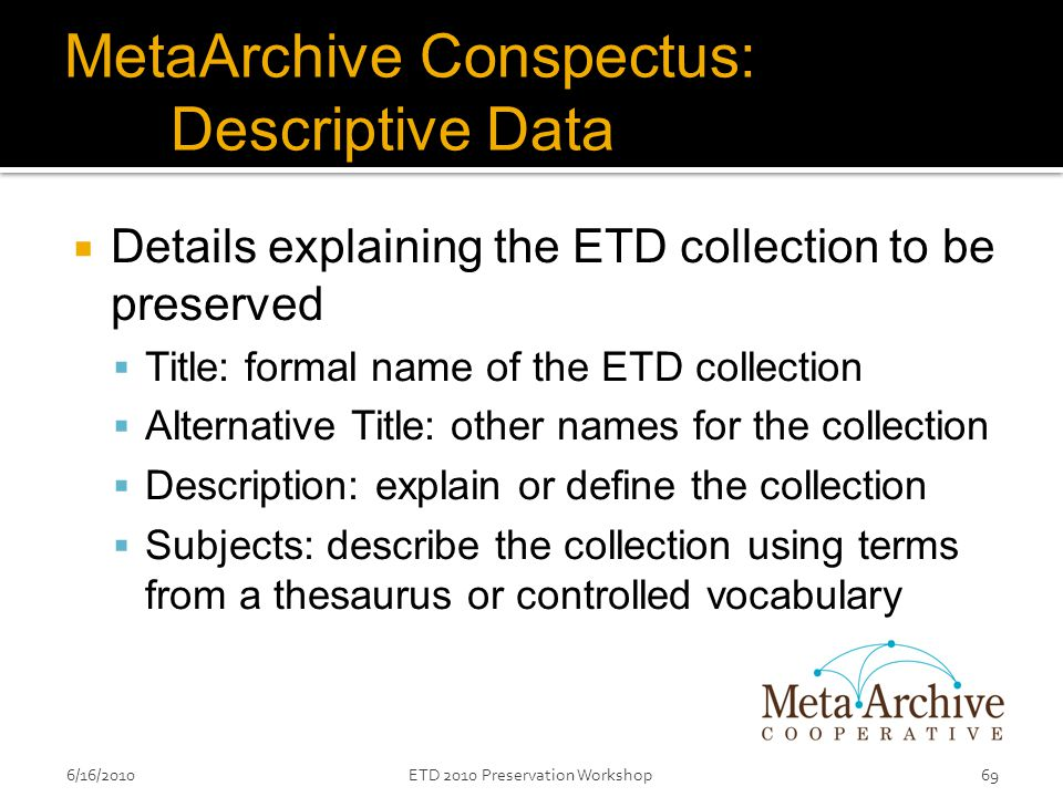 MetaArchive Conspectus: Descriptive Data  Details explaining the ETD collection to be preserved  Title: formal name of the ETD collection  Alternative Title: other names for the collection  Description: explain or define the collection  Subjects: describe the collection using terms from a thesaurus or controlled vocabulary 6/16/201069ETD 2010 Preservation Workshop
