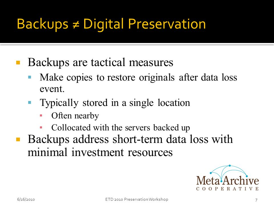Backups ≠ Digital Preservation  Backups are tactical measures  Make copies to restore originals after data loss event.