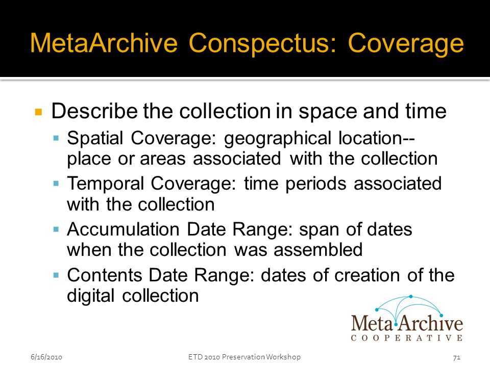 MetaArchive Conspectus: Coverage  Describe the collection in space and time  Spatial Coverage: geographical location-- place or areas associated with the collection  Temporal Coverage: time periods associated with the collection  Accumulation Date Range: span of dates when the collection was assembled  Contents Date Range: dates of creation of the digital collection 6/16/201071ETD 2010 Preservation Workshop