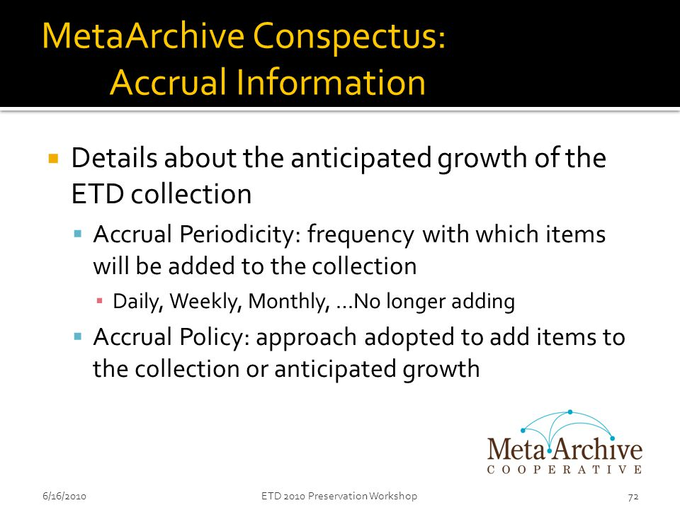 MetaArchive Conspectus: Accrual Information  Details about the anticipated growth of the ETD collection  Accrual Periodicity: frequency with which items will be added to the collection ▪ Daily, Weekly, Monthly, …No longer adding  Accrual Policy: approach adopted to add items to the collection or anticipated growth 6/16/201072ETD 2010 Preservation Workshop