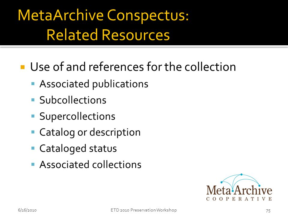 MetaArchive Conspectus: Related Resources  Use of and references for the collection  Associated publications  Subcollections  Supercollections  Catalog or description  Cataloged status  Associated collections 6/16/201075ETD 2010 Preservation Workshop