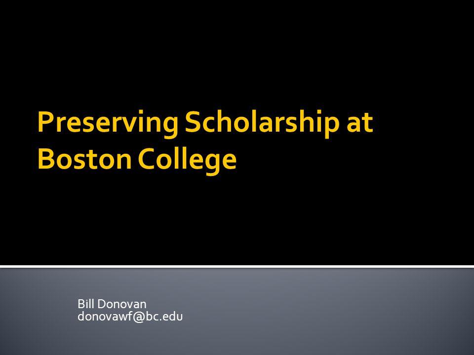 Preserving Scholarship at Boston College Bill Donovan donovawf@bc.edu