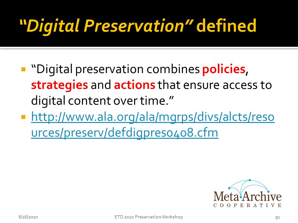 6/16/2010ETD 2010 Preservation Workshop91 Digital Preservation defined  Digital preservation combines policies, strategies and actions that ensure access to digital content over time.  http://www.ala.org/ala/mgrps/divs/alcts/reso urces/preserv/defdigpres0408.cfm http://www.ala.org/ala/mgrps/divs/alcts/reso urces/preserv/defdigpres0408.cfm