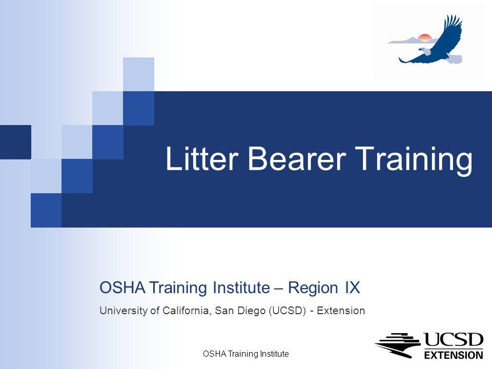 OSHA Training Institute 1 Litter Bearer Training OSHA Training Institute – Region IX University of California, San Diego (UCSD) - Extension